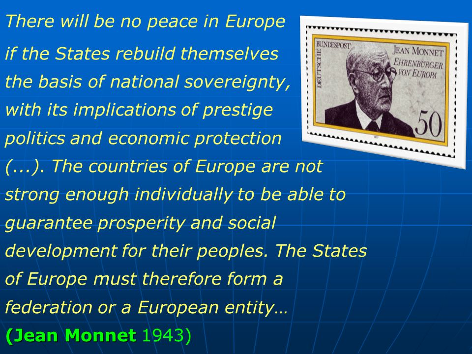 There will be no peace in Europe (Jean Monnet if the States rebuild themselves on the basis of national sovereignty, with its implications of prestige politics and economic protection (...).