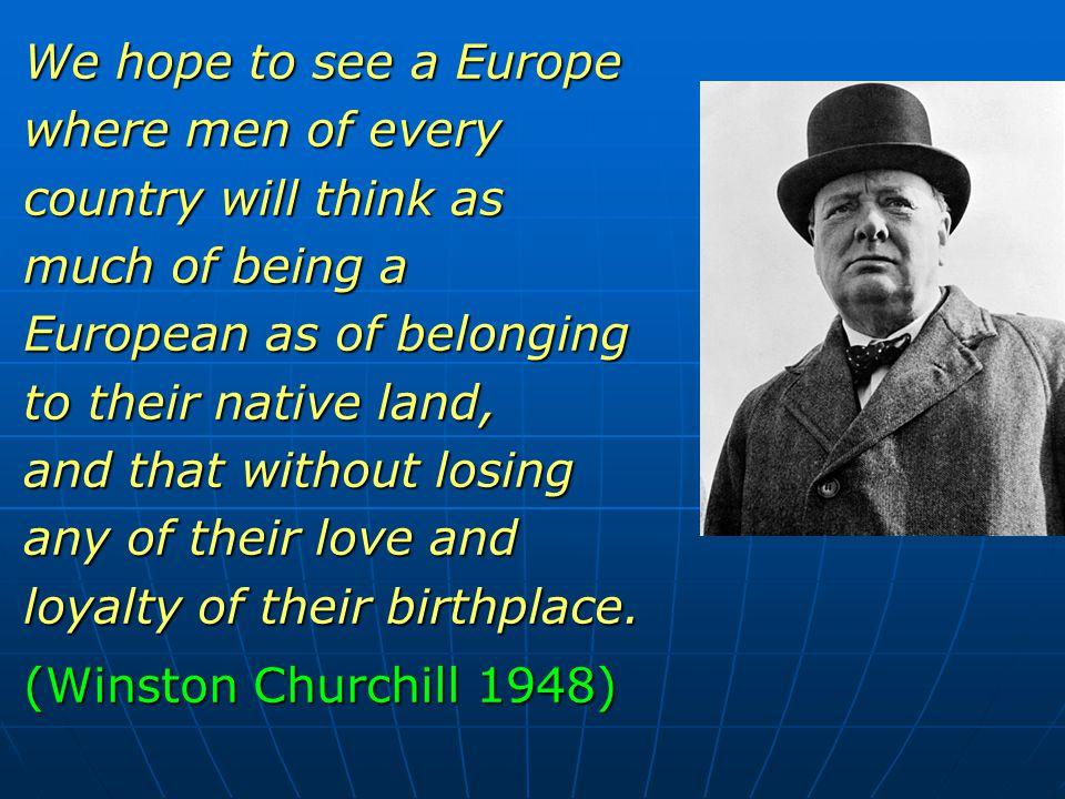 We hope to see a Europe where men of every country will think as much of being a European as of belonging to their native land, and that without losing any of their love and loyalty of their birthplace.