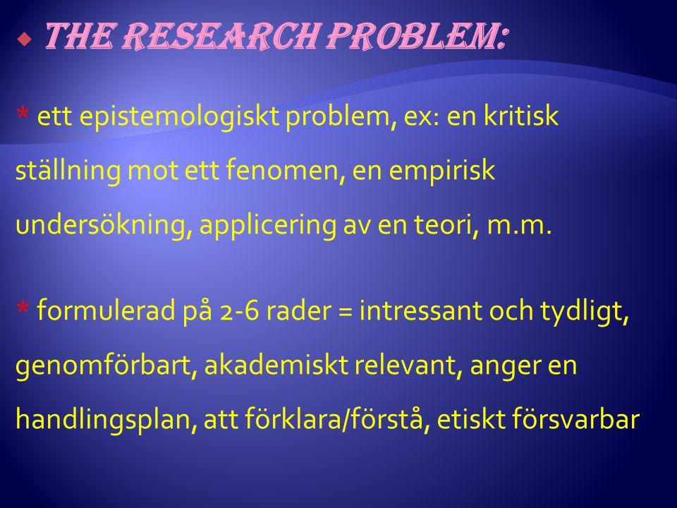  The research problem: * ett epistemologiskt problem, ex: en kritisk ställning mot ett fenomen, en empirisk undersökning, applicering av en teori, m.m.