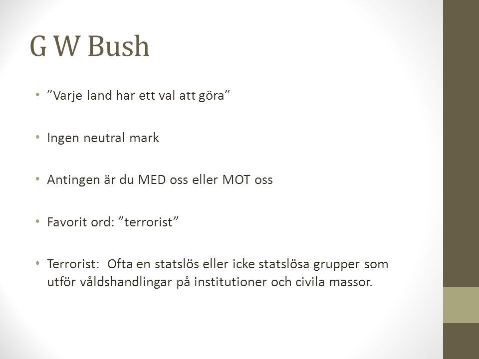"""G W Bush """"Varje land har ett val att göra"""" Ingen neutral mark Antingen är du MED oss eller MOT oss Favorit ord: """"terrorist"""" Terrorist: Ofta en statslö"""