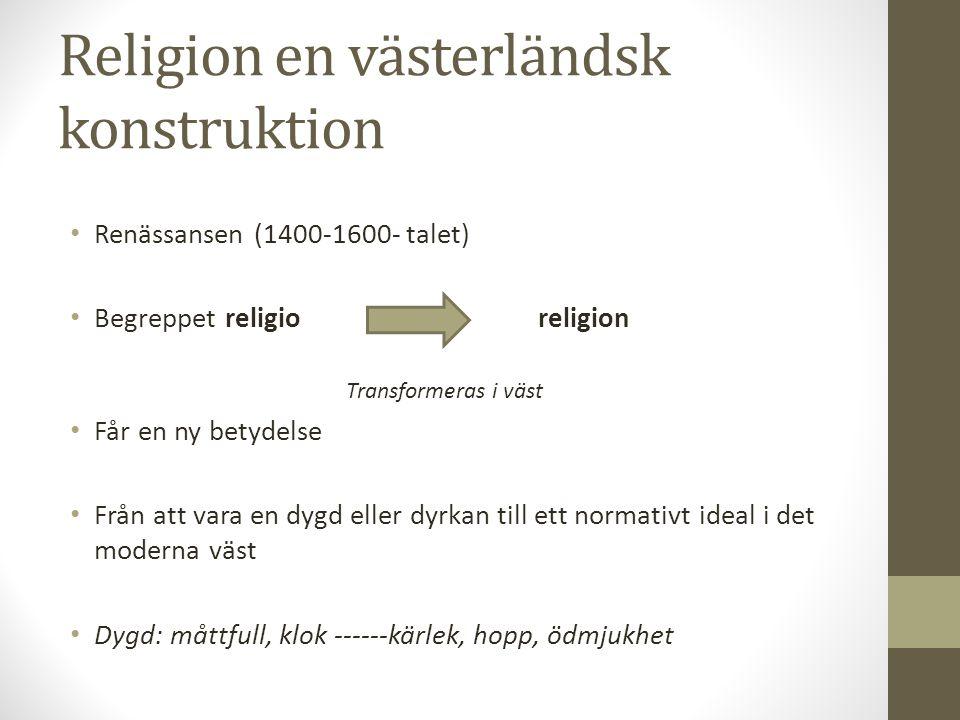Religion en västerländsk konstruktion Renässansen (1400-1600- talet) Begreppet religio religion Transformeras i väst Får en ny betydelse Från att vara