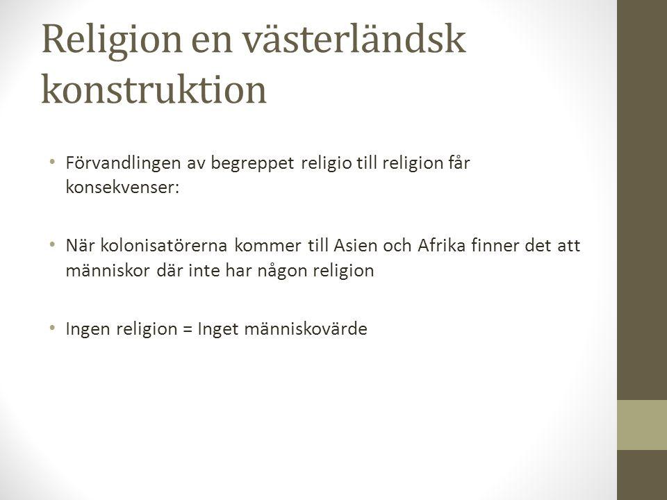 Religion en västerländsk konstruktion Förvandlingen av begreppet religio till religion får konsekvenser: När kolonisatörerna kommer till Asien och Afr
