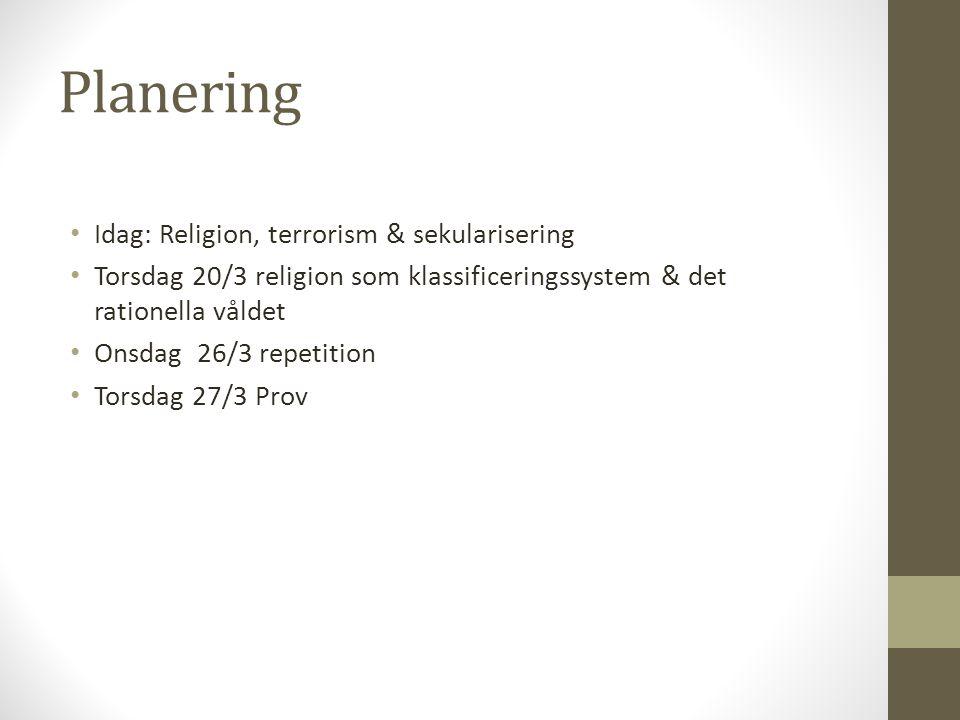 Planering Idag: Religion, terrorism & sekularisering Torsdag 20/3 religion som klassificeringssystem & det rationella våldet Onsdag 26/3 repetition To