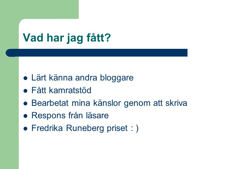 Vad har jag fått? Lärt känna andra bloggare Fått kamratstöd Bearbetat mina känslor genom att skriva Respons från läsare Fredrika Runeberg priset : )