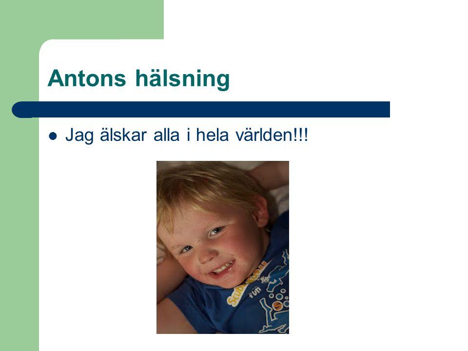 Antons hälsning Jag älskar alla i hela världen!!!