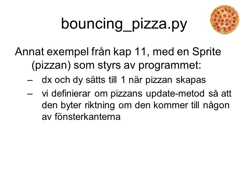 bouncing_pizza.py Annat exempel från kap 11, med en Sprite (pizzan) som styrs av programmet: –dx och dy sätts till 1 när pizzan skapas –vi definierar