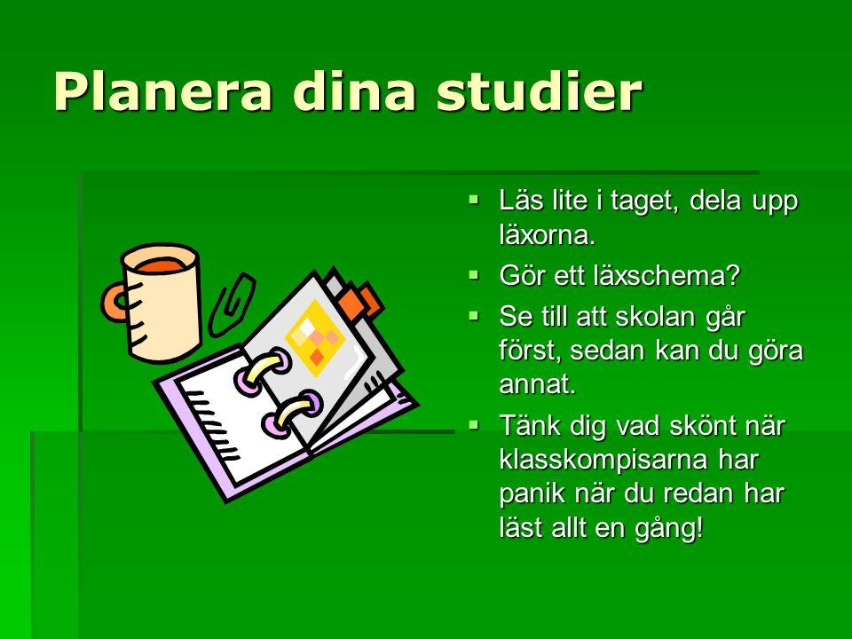 Planera dina studier  Läs lite i taget, dela upp läxorna.  Gör ett läxschema?  Se till att skolan går först, sedan kan du göra annat.  Tänk dig va