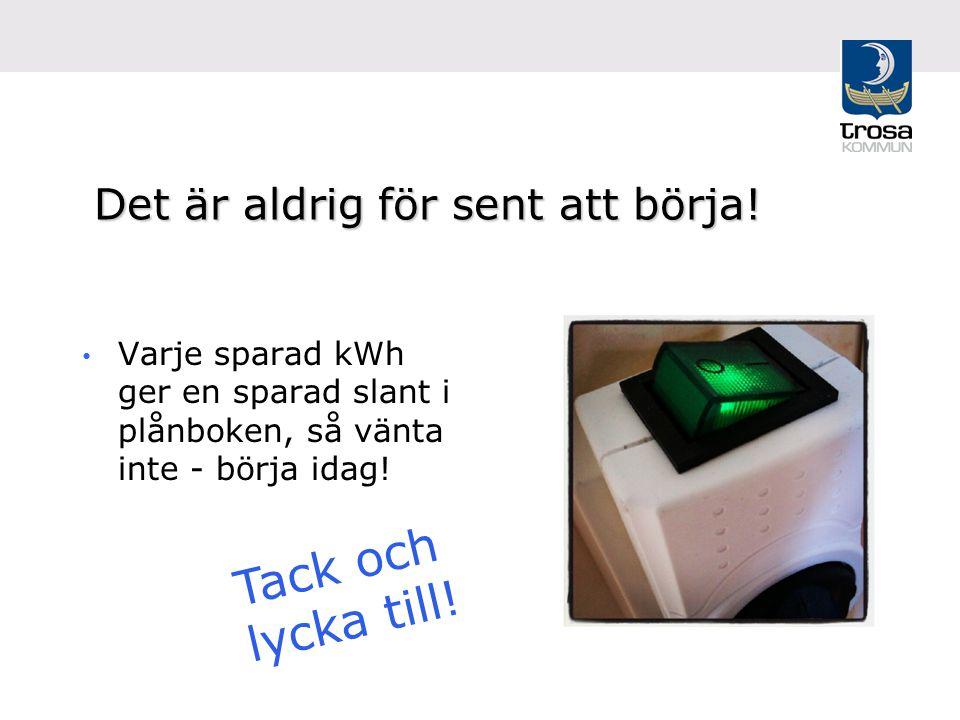 Det är aldrig för sent att börja! Varje sparad kWh ger en sparad slant i plånboken, så vänta inte - börja idag! Tack och lycka till!