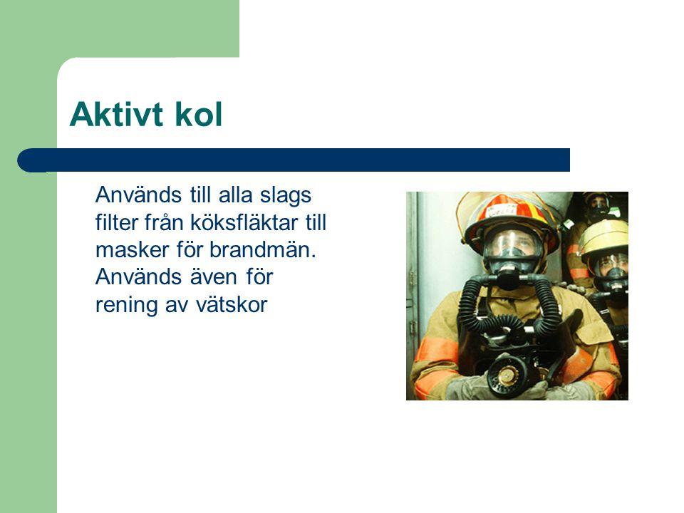 Aktivt kol Används till alla slags filter från köksfläktar till masker för brandmän. Används även för rening av vätskor
