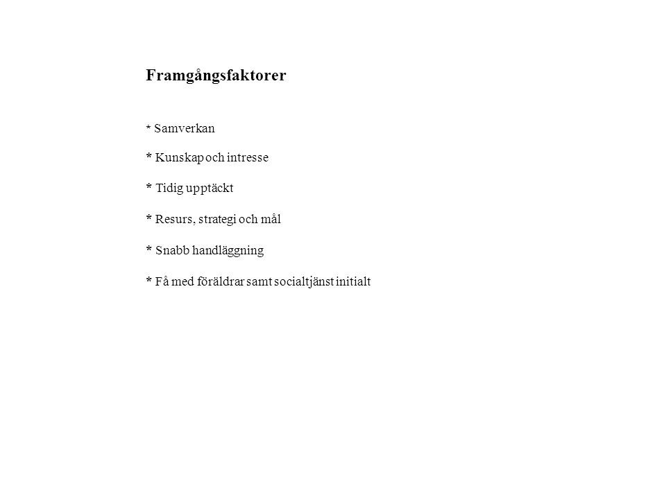 Framgångsfaktorer * Samverkan * Kunskap och intresse * Tidig upptäckt * Resurs, strategi och mål * Snabb handläggning * Få med föräldrar samt socialtjänst initialt