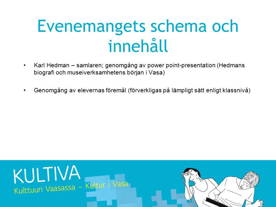 Evenemangets schema och innehåll Karl Hedman – samlaren; genomgång av power point-presentation (Hedmans biografi och museiverksamhetens början i Vasa) Genomgång av elevernas föremål (förverkligas på lämpligt sätt enligt klassnivå)