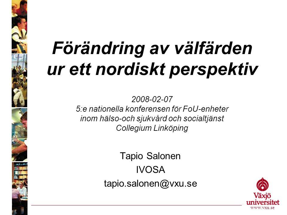 Förändring av välfärden ur ett nordiskt perspektiv 2008-02-07 5:e nationella konferensen för FoU-enheter inom hälso-och sjukvård och socialtjänst Collegium Linköping Tapio Salonen IVOSA tapio.salonen@vxu.se www.vxu.se