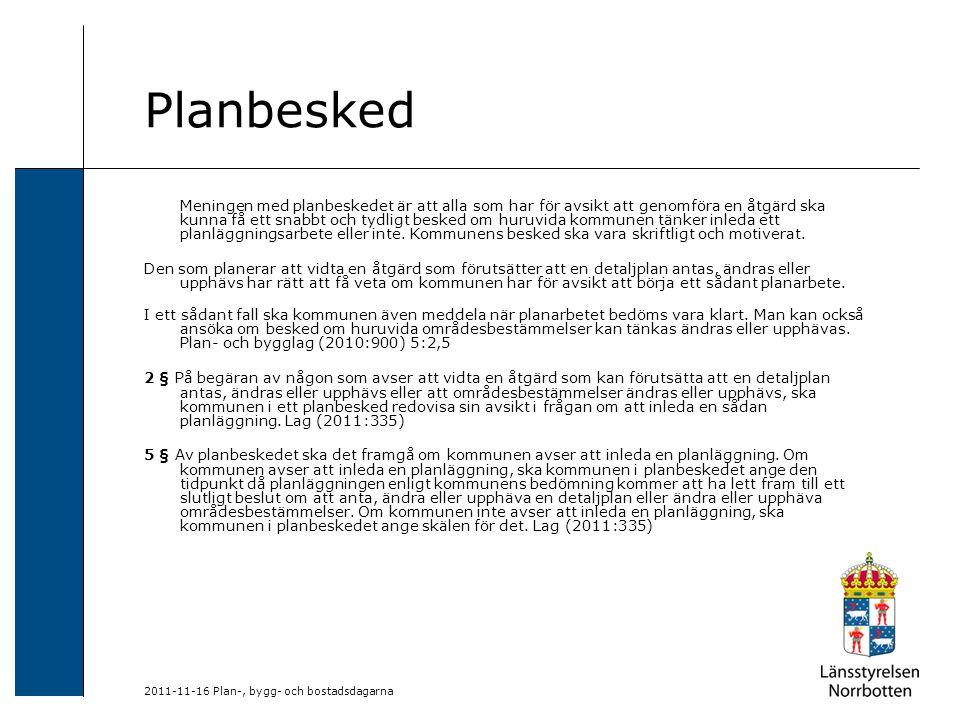 2011-11-16 Plan-, bygg- och bostadsdagarna Planbesked Meningen med planbeskedet är att alla som har för avsikt att genomföra en åtgärd ska kunna få ett snabbt och tydligt besked om huruvida kommunen tänker inleda ett planläggningsarbete eller inte.