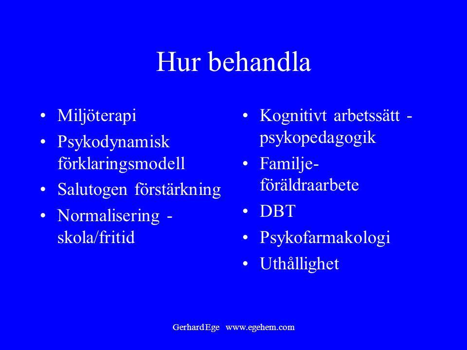 Gerhard Ege www.egehem.com Hur behandla Miljöterapi Psykodynamisk förklaringsmodell Salutogen förstärkning Normalisering - skola/fritid Kognitivt arbe