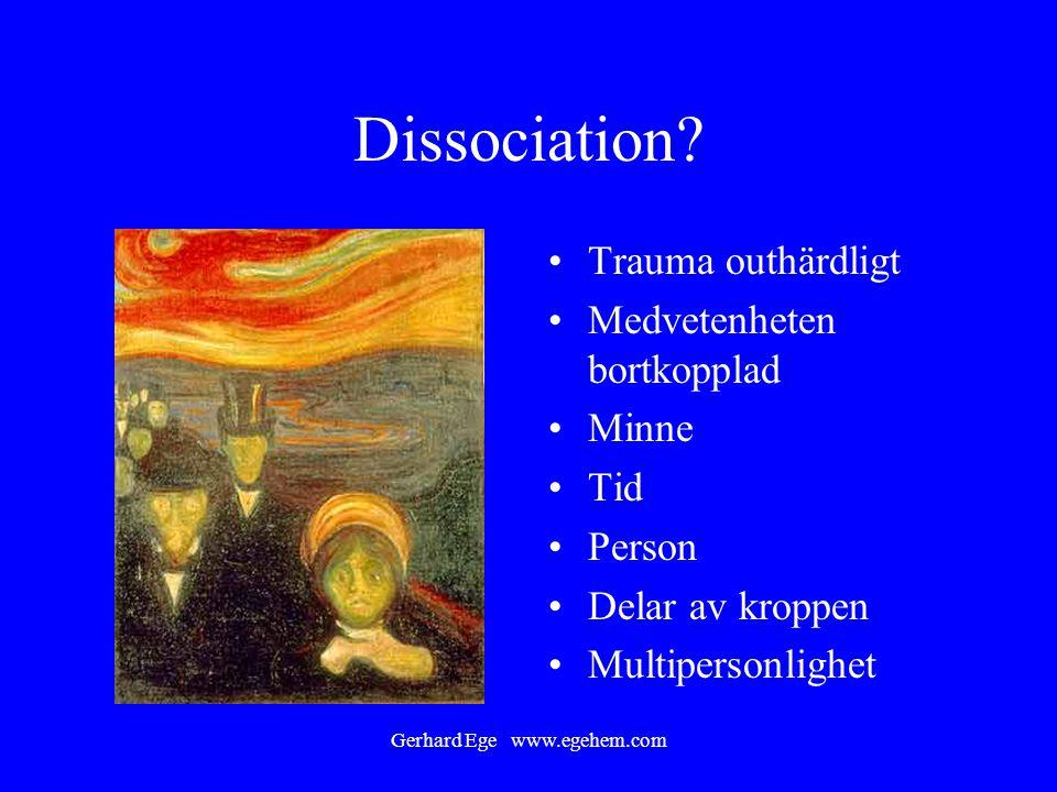 Gerhard Ege www.egehem.com Dissociation? Trauma outhärdligt Medvetenheten bortkopplad Minne Tid Person Delar av kroppen Multipersonlighet