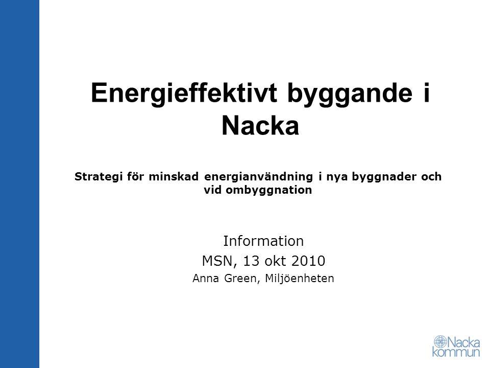 Strategi för minskad energianvändning i nya byggnader och vid ombyggnation Information MSN, 13 okt 2010 Anna Green, Miljöenheten Energieffektivt byggande i Nacka