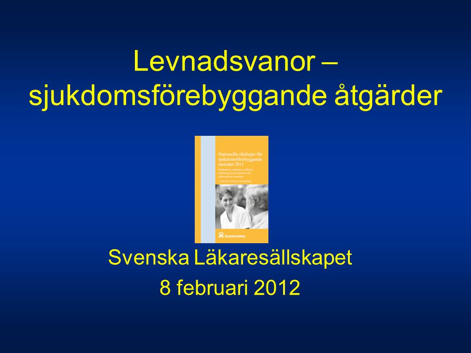 Svenska Läkaresällskapet 8 februari 2012 Levnadsvanor – sjukdomsförebyggande åtgärder