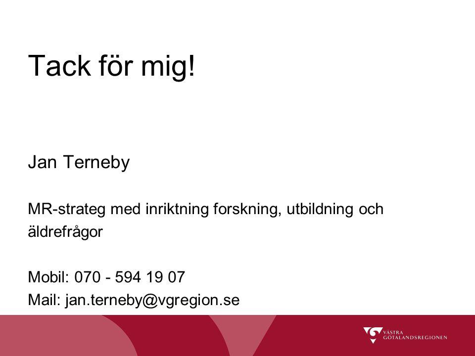 Tack för mig! Jan Terneby MR-strateg med inriktning forskning, utbildning och äldrefrågor Mobil: 070 - 594 19 07 Mail: jan.terneby@vgregion.se