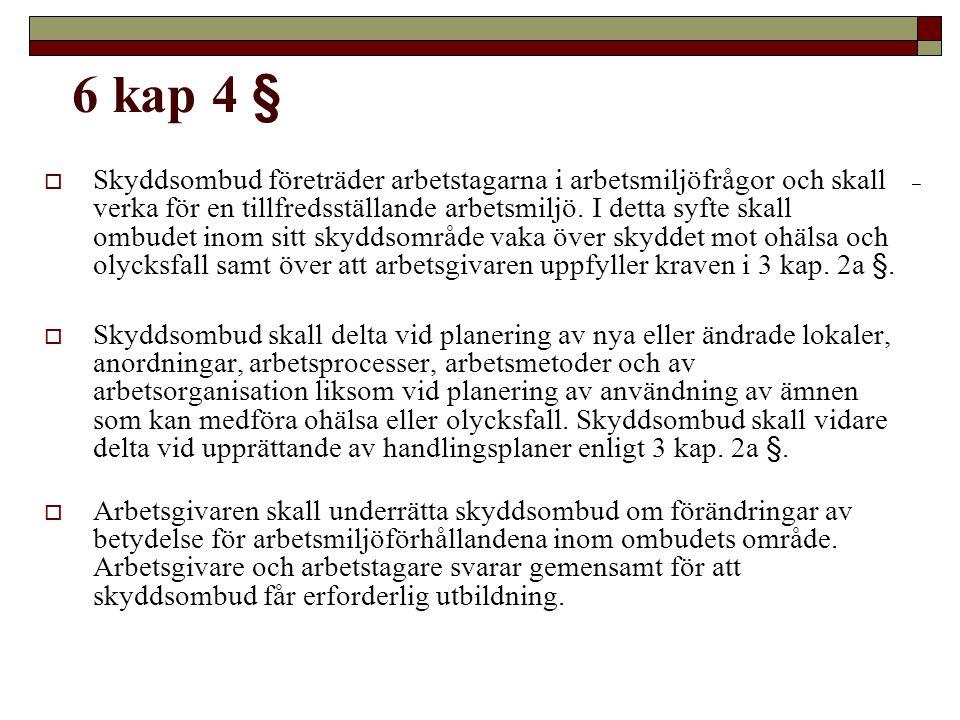 6 KAP - Samverkan mellan arbetsgivare och arbetstagare m m - Krav på organiserad samverkan (1 §) - Skyddsombud (2 §) - Huvudskyddsombud (3 §) - Skyddsombudets roll och uppgifter (4 §) - Begäran om åtgärder eller undersökningar (6 a §) - Rätt att stoppa farligt arbete (7 §) - Skyddskommitténs uppgifter (9 §)