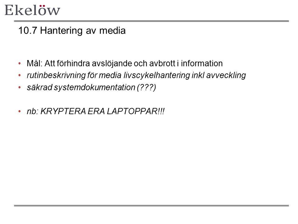 10.7 Hantering av media Mål: Att förhindra avslöjande och avbrott i information rutinbeskrivning för media livscykelhantering inkl avveckling säkrad systemdokumentation (???) nb: KRYPTERA ERA LAPTOPPAR!!!