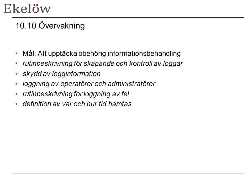 10.10 Övervakning Mål: Att upptäcka obehörig informationsbehandling rutinbeskrivning för skapande och kontroll av loggar skydd av logginformation loggning av operatörer och administratörer rutinbeskrivning för loggning av fel definition av var och hur tid hämtas