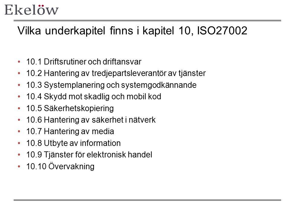 Vilka underkapitel finns i kapitel 10, ISO27002 10.1 Driftsrutiner och driftansvar 10.2 Hantering av tredjepartsleverantör av tjänster 10.3 Systemplanering och systemgodkännande 10.4 Skydd mot skadlig och mobil kod 10.5 Säkerhetskopiering 10.6 Hantering av säkerhet i nätverk 10.7 Hantering av media 10.8 Utbyte av information 10.9 Tjänster för elektronisk handel 10.10 Övervakning