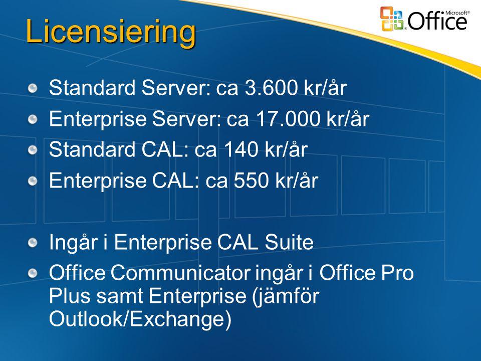 Licensiering Standard Server: ca 3.600 kr/år Enterprise Server: ca 17.000 kr/år Standard CAL: ca 140 kr/år Enterprise CAL: ca 550 kr/år Ingår i Enterprise CAL Suite Office Communicator ingår i Office Pro Plus samt Enterprise (jämför Outlook/Exchange)