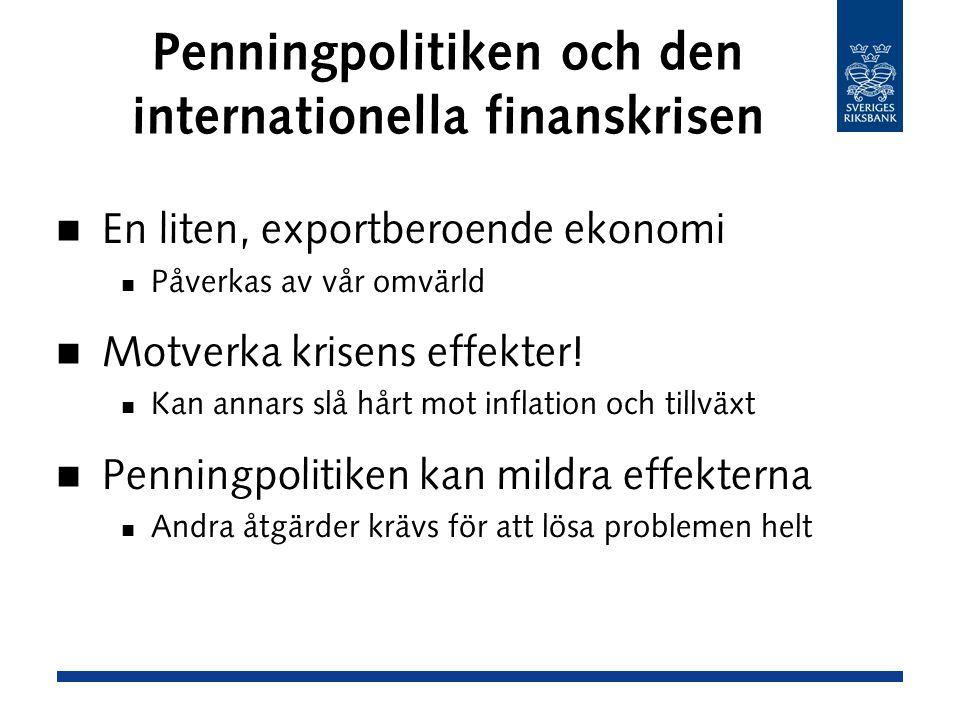 Penningpolitiken och den internationella finanskrisen En liten, exportberoende ekonomi Påverkas av vår omvärld Motverka krisens effekter.