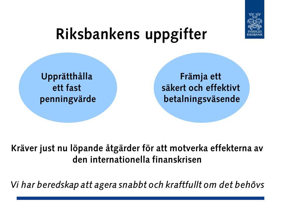 Riksbankens uppgifter Upprätthålla ett fast penningvärde Främja ett säkert och effektivt betalningsväsende Kräver just nu löpande åtgärder för att motverka effekterna av den internationella finanskrisen Vi har beredskap att agera snabbt och kraftfullt om det behövs