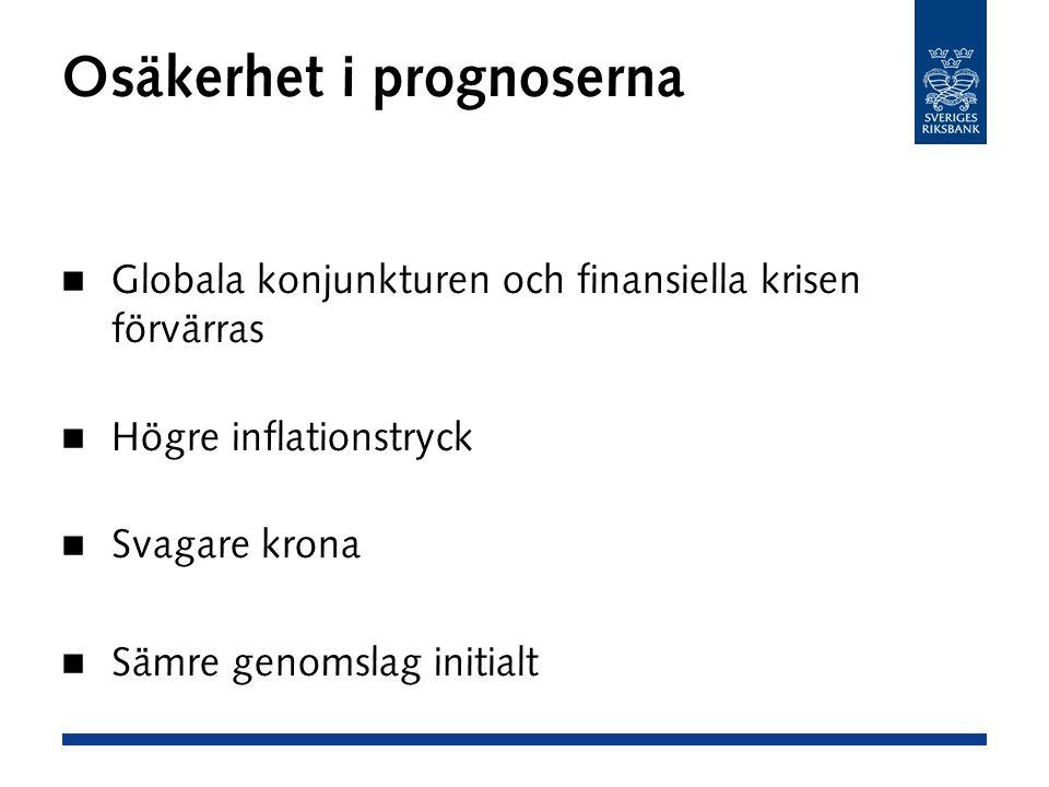 Osäkerhet i prognoserna Globala konjunkturen och finansiella krisen förvärras Högre inflationstryck Svagare krona Sämre genomslag initialt