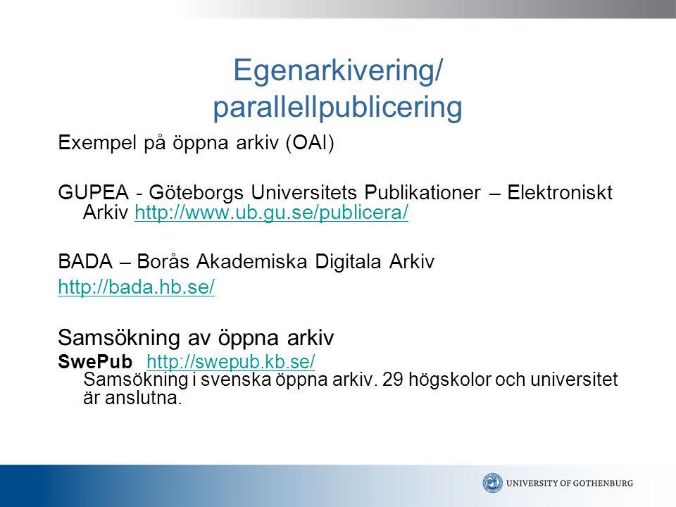 Egenarkivering/ parallellpublicering Exempel på öppna arkiv (OAI) GUPEA - Göteborgs Universitets Publikationer – Elektroniskt Arkiv http://www.ub.gu.se/publicera/http://www.ub.gu.se/publicera/ BADA – Borås Akademiska Digitala Arkiv http://bada.hb.se/ Samsökning av öppna arkiv SwePub http://swepub.kb.se/ Samsökning i svenska öppna arkiv.