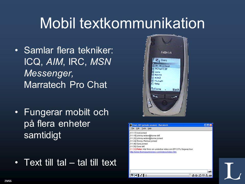 29/55 Mobil textkommunikation Samlar flera tekniker: ICQ, AIM, IRC, MSN Messenger, Marratech Pro Chat Fungerar mobilt och på flera enheter samtidigt Text till tal – tal till text