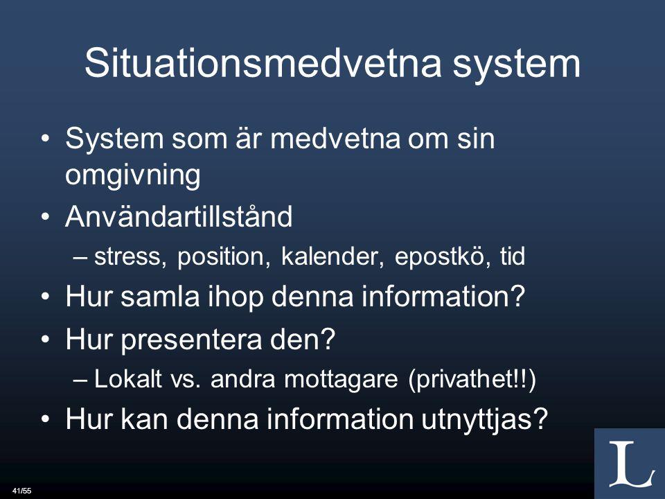 41/55 Situationsmedvetna system System som är medvetna om sin omgivning Användartillstånd –stress, position, kalender, epostkö, tid Hur samla ihop denna information.