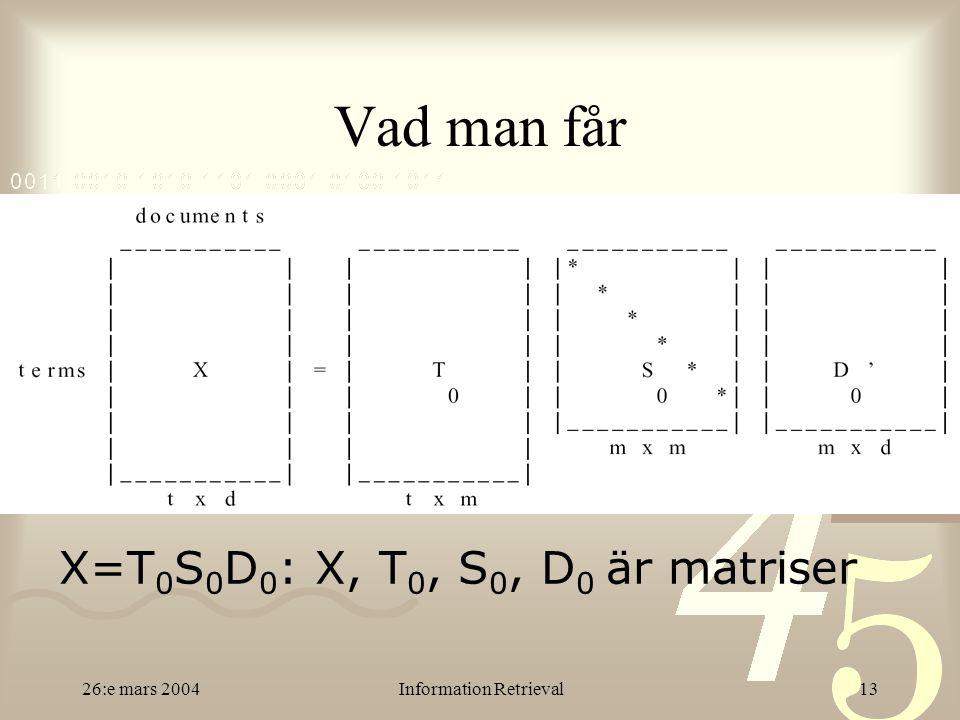 26:e mars 2004Information Retrieval13 Vad man får X=T 0 S 0 D 0 : X, T 0, S 0, D 0 är matriser