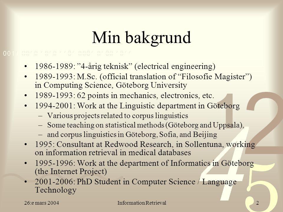 26:e mars 2004Information Retrieval3 Mina forskningsintressen Statistiska metoder i språkteknologi –Korpuslingvistik (Jens) –Maskininlärning (Torbjörn) –Dolda Markovmodeller –Vektorrymdsmodeller för lagring av semantisk information Samförekomststatistik Latent Semantic Indexing (LSI) Användning av lingvistisk information vid träning