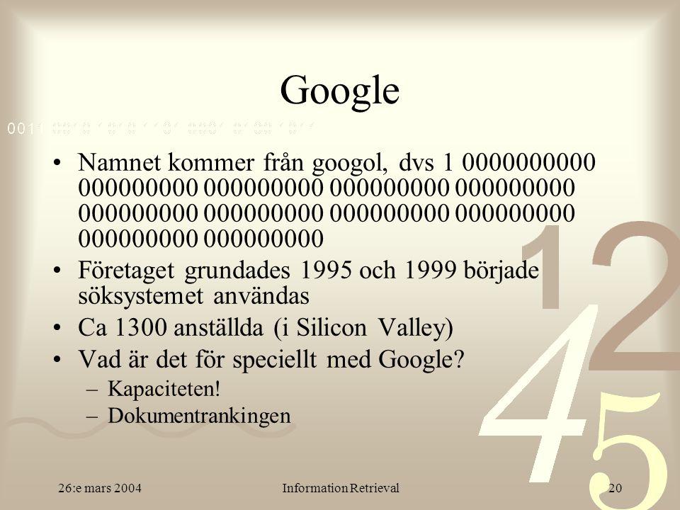 26:e mars 2004Information Retrieval20 Google Namnet kommer från googol, dvs 1 0000000000 000000000 000000000 000000000 000000000 000000000 000000000 000000000 000000000 000000000 000000000 Företaget grundades 1995 och 1999 började söksystemet användas Ca 1300 anställda (i Silicon Valley) Vad är det för speciellt med Google.