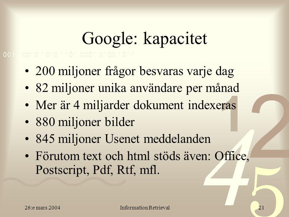 26:e mars 2004Information Retrieval21 Google: kapacitet 200 miljoner frågor besvaras varje dag 82 miljoner unika användare per månad Mer är 4 miljarder dokument indexeras 880 miljoner bilder 845 miljoner Usenet meddelanden Förutom text och html stöds även: Office, Postscript, Pdf, Rtf, mfl.