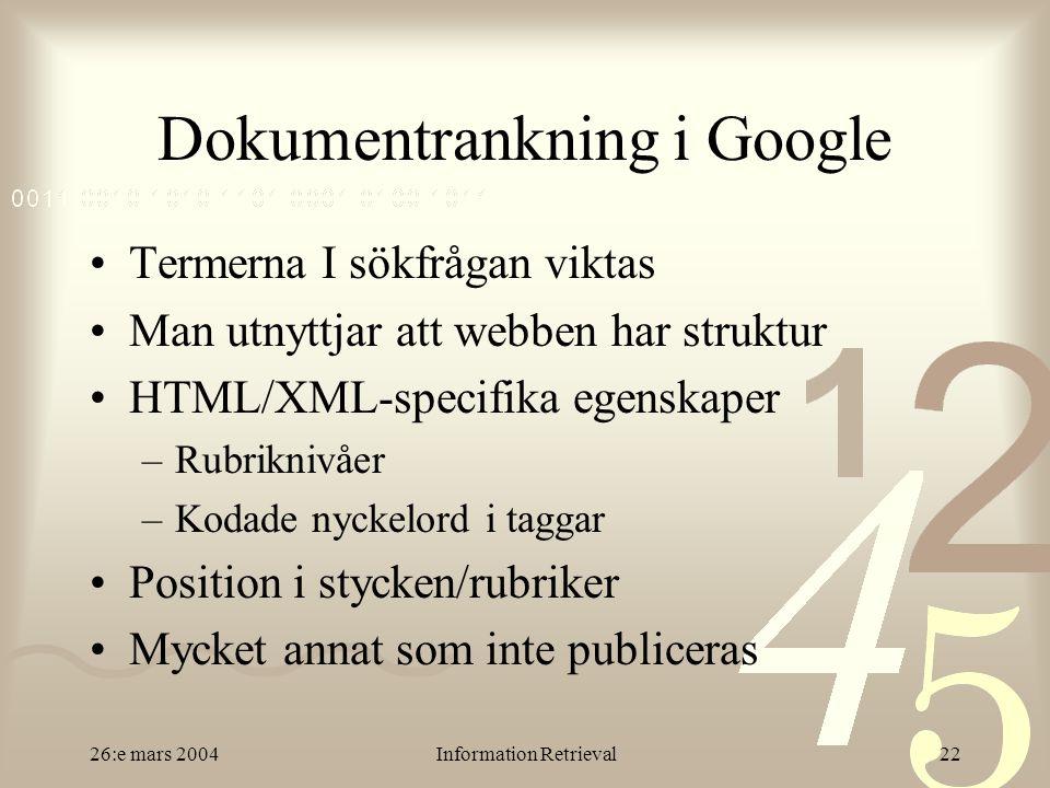 26:e mars 2004Information Retrieval22 Dokumentrankning i Google Termerna I sökfrågan viktas Man utnyttjar att webben har struktur HTML/XML-specifika egenskaper –Rubriknivåer –Kodade nyckelord i taggar Position i stycken/rubriker Mycket annat som inte publiceras