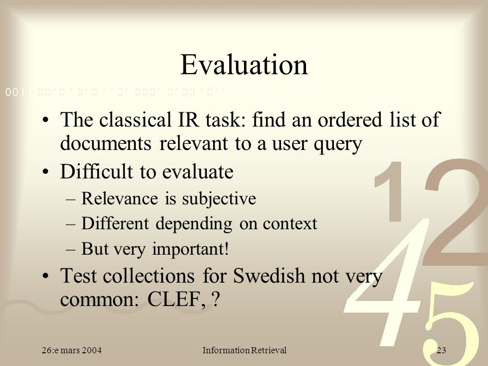 26:e mars 2004Information Retrieval23 Evaluation The classical IR task: find an ordered list of documents relevant to a user query Difficult to evaluate –Relevance is subjective –Different depending on context –But very important.