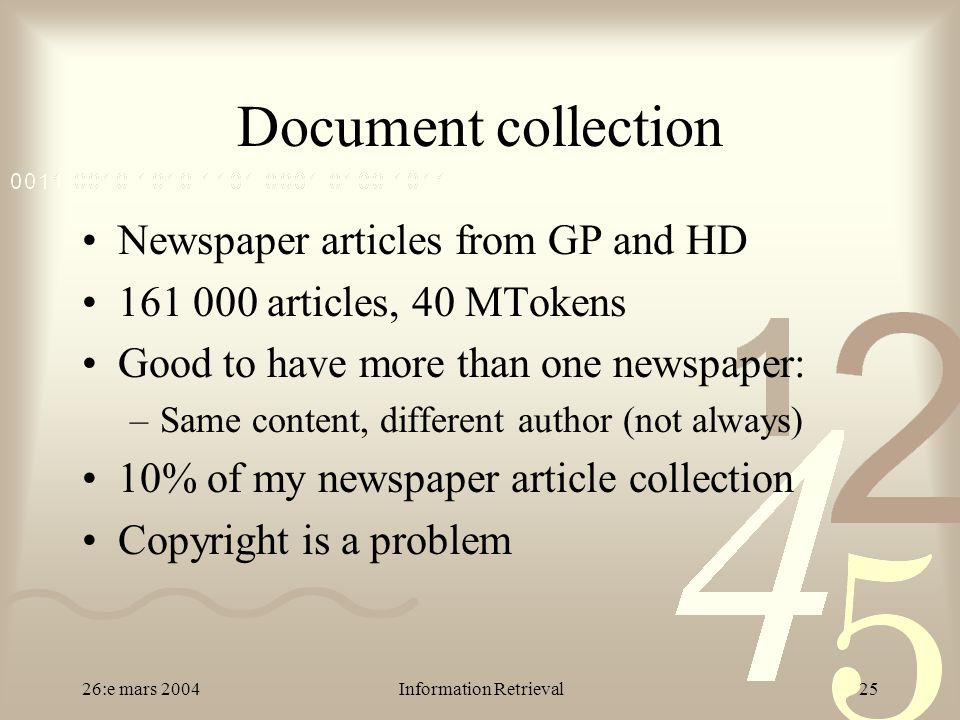 26:e mars 2004Information Retrieval25 Document collection Newspaper articles from GP and HD 161 000 articles, 40 MTokens Good to have more than one newspaper: –Same content, different author (not always) 10% of my newspaper article collection Copyright is a problem