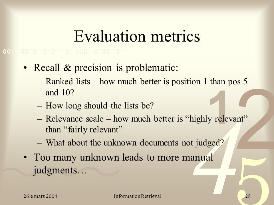 26:e mars 2004Information Retrieval28 Evaluation metrics Recall & precision is problematic: –Ranked lists – how much better is position 1 than pos 5 a