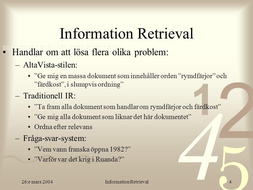 26:e mars 2004Information Retrieval4 Handlar om att lösa flera olika problem: –AltaVista-stilen: Ge mig en massa dokument som innehåller orden rymdfärjor och färdkost , i slumpvis ordning –Traditionell IR: Ta fram alla dokument som handlar om rymdfärjor och färdkost Ge mig alla dokument som liknar det här dokumentet Ordna efter relevans –Fråga-svar-system: Vem vann franska öppna 1982? Varför var det krig i Ruanda?