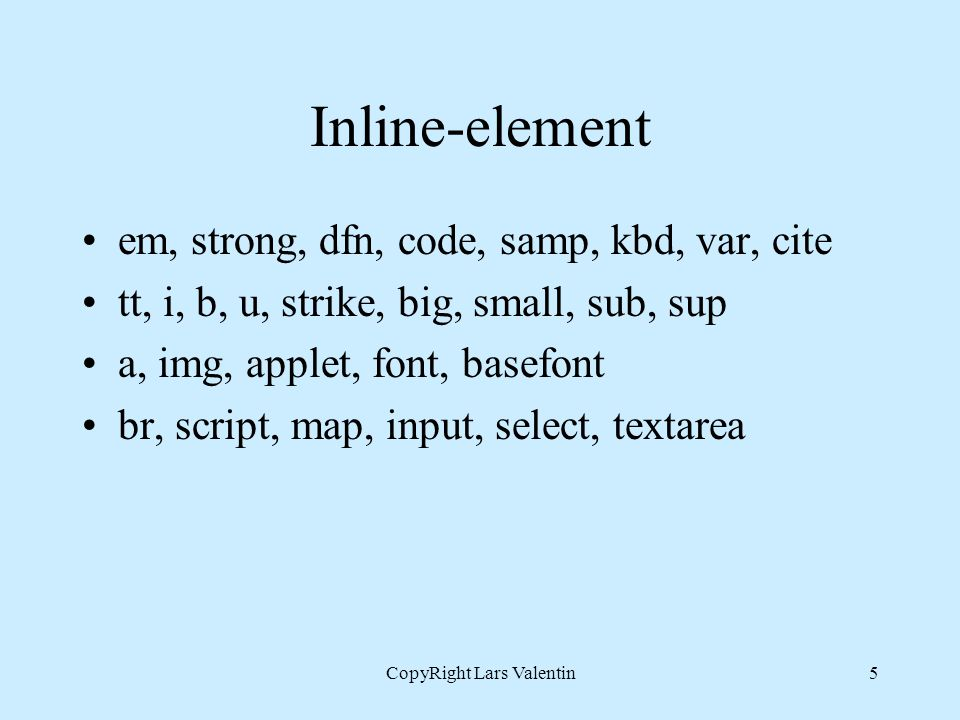 CopyRight Lars Valentin5 Inline-element em, strong, dfn, code, samp, kbd, var, cite tt, i, b, u, strike, big, small, sub, sup a, img, applet, font, basefont br, script, map, input, select, textarea
