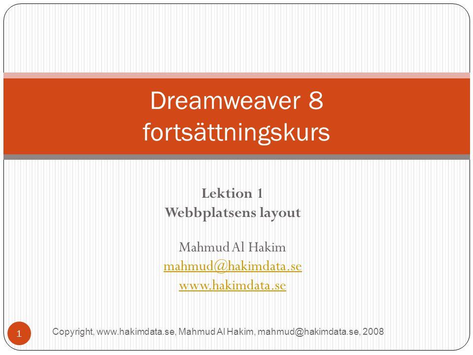 Lektion 1 Webbplatsens layout Mahmud Al Hakim mahmud@hakimdata.se www.hakimdata.se Dreamweaver 8 fortsättningskurs 1 Copyright, www.hakimdata.se, Mahmud Al Hakim, mahmud@hakimdata.se, 2008