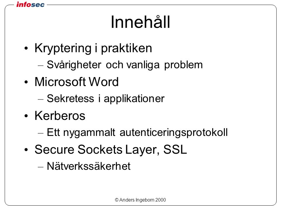 © Anders Ingeborn 2000 Från lösenord till hemlighet Lösenord i ASCII-text – 7 bitar från varje tecken Korta ner till 56 bitar ( vik ihop ) Beräkna paritetsbitar – DES-nyckel Kryptera det ursprungliga lösenordet – DES PCBC XOR med både klar- och kryptotext IV = 0