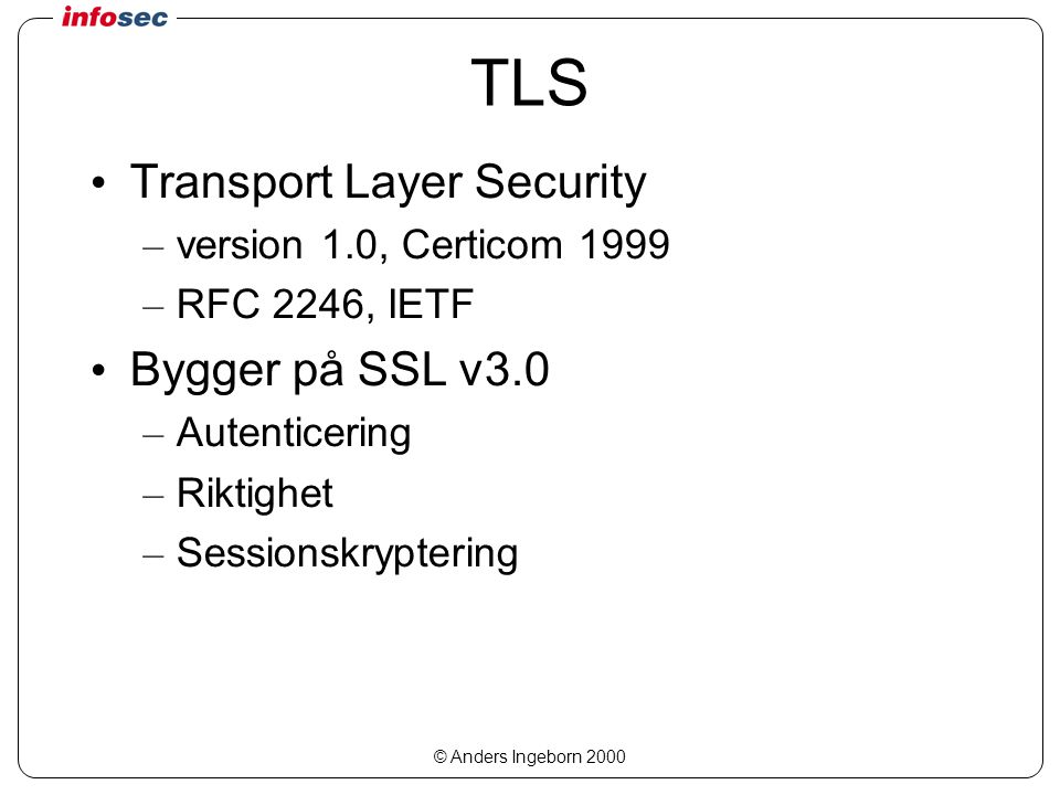 © Anders Ingeborn 2000 TLS Transport Layer Security – version 1.0, Certicom 1999 – RFC 2246, IETF Bygger på SSL v3.0 – Autenticering – Riktighet – Sessionskryptering
