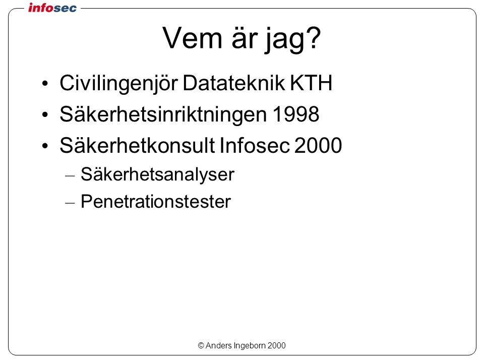 © Anders Ingeborn 2000 Vem är jag? Civilingenjör Datateknik KTH Säkerhetsinriktningen 1998 Säkerhetkonsult Infosec 2000 – Säkerhetsanalyser – Penetrat