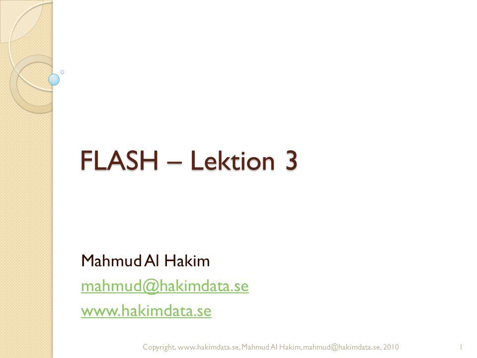 FLASH – Lektion 3 Mahmud Al Hakim mahmud@hakimdata.se www.hakimdata.se 1Copyright, www.hakimdata.se, Mahmud Al Hakim, mahmud@hakimdata.se, 2010