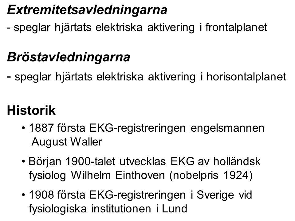 Extremitetsavledningarna - speglar hjärtats elektriska aktivering i frontalplanet Bröstavledningarna - speglar hjärtats elektriska aktivering i horisontalplanet Historik 1887 första EKG-registreringen engelsmannen August Waller Början 1900-talet utvecklas EKG av holländsk fysiolog Wilhelm Einthoven (nobelpris 1924) 1908 första EKG-registreringen i Sverige vid fysiologiska institutionen i Lund