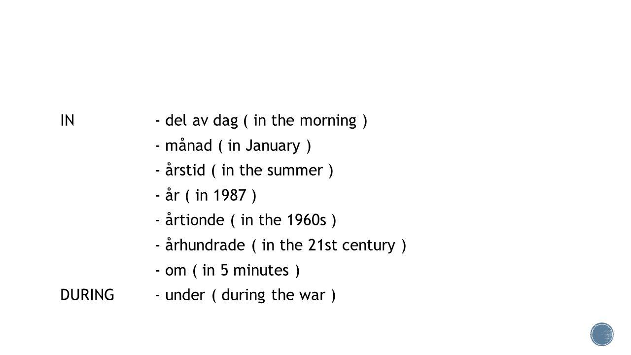 IN - del av dag ( in the morning ) - månad ( in January ) - årstid ( in the summer ) - år ( in 1987 ) - årtionde ( in the 1960s ) - århundrade ( in the 21st century ) - om ( in 5 minutes ) DURING- under ( during the war )